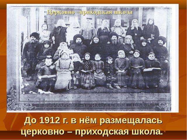 До 1912 г. в нём размещалась церковно – приходская школа. Церковно –приходск...