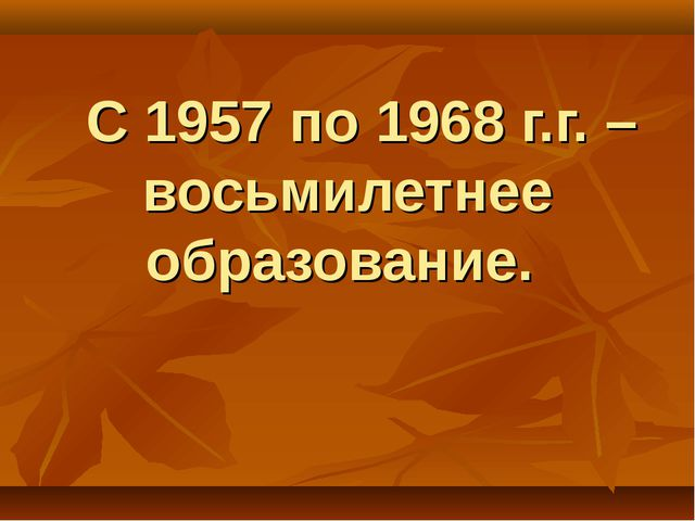 С 1957 по 1968 г.г. – восьмилетнее образование.