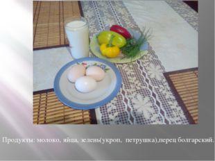 Продукты: молоко, яйца, зелень(укроп, петрушка),перец болгарский.