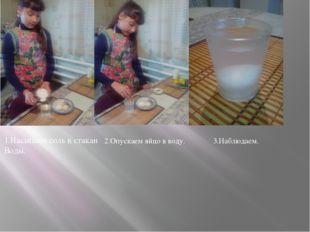 1.Насыпаем соль в стакан Воды. 2.Опускаем яйцо в воду. 3.Наблюдаем.