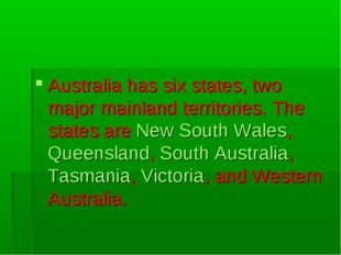 Australia has six states, two major mainland territories. The states are New