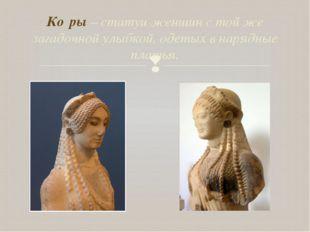 Ко́ры – статуи женщин с той же загадочной улыбкой, одетых в нарядные платья. 