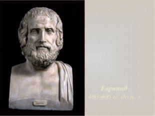 Еврипид 480-406 гг. до н. э.