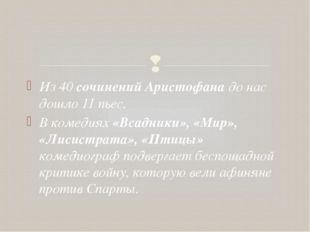 Из 40 сочинений Аристофана до нас дошло 11 пьес. В комедиях «Всадники», «Мир»