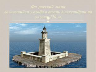 Фа́росский маяк вознесшийся у входа в гавань Александрии на высоту 120 м. 