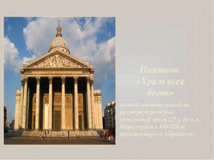 Пантеон «Храм всех богов» самый значительный по размерам римский купольный хр