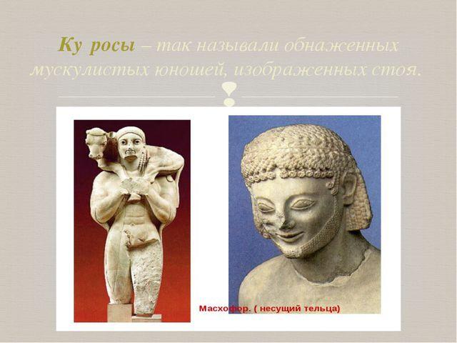 Ку́росы – так называли обнаженных мускулистых юношей, изображенных стоя. 