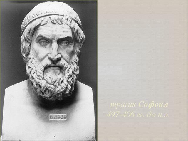 трагик Софокл 497-406 гг. до н.э.