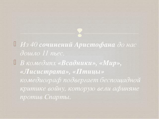Из 40 сочинений Аристофана до нас дошло 11 пьес. В комедиях «Всадники», «Мир»...