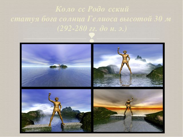 Коло́сс Родо́сский статуя бога солнца Гелиоса высотой 30 м (292-280 гг. до н....