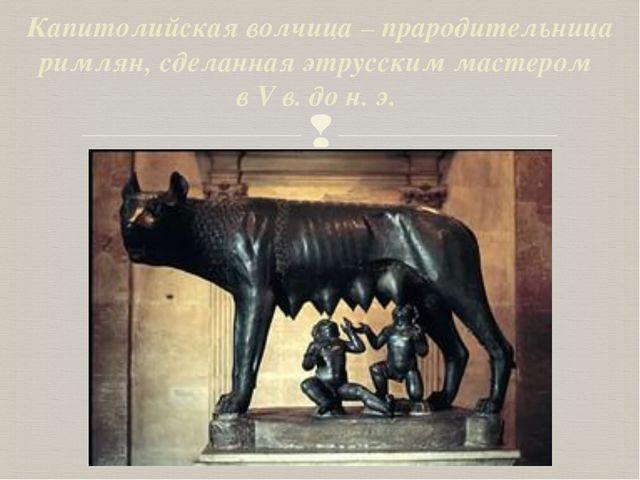 Капитолийская волчица – прародительница римлян, сделанная этрусским мастером...