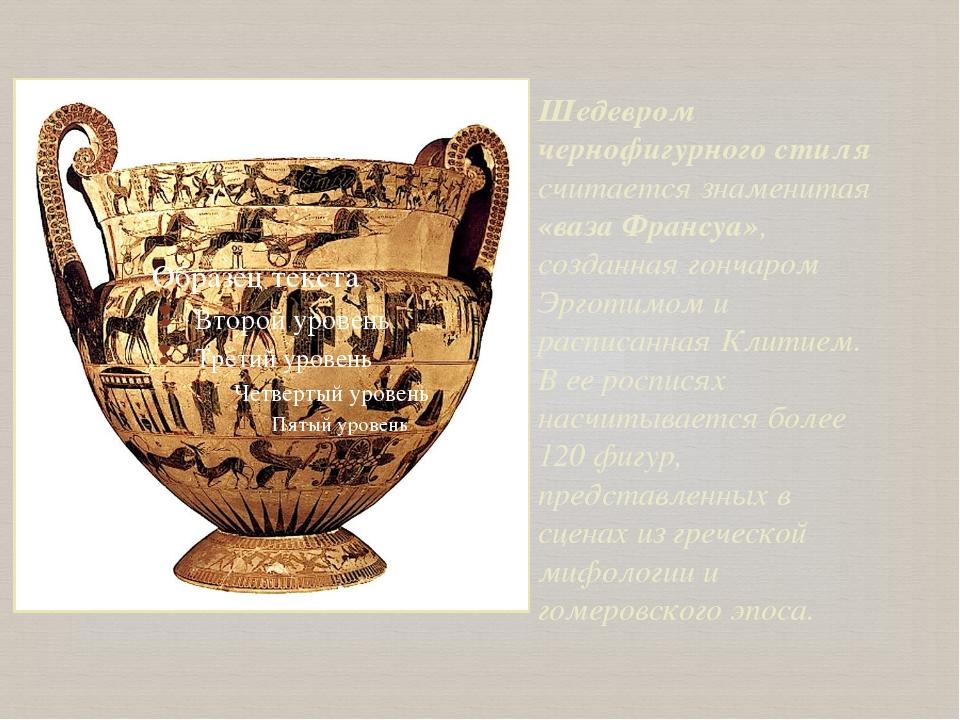 Шедевром чернофигурного стиля считается знаменитая «ваза Франсуа», созданная...