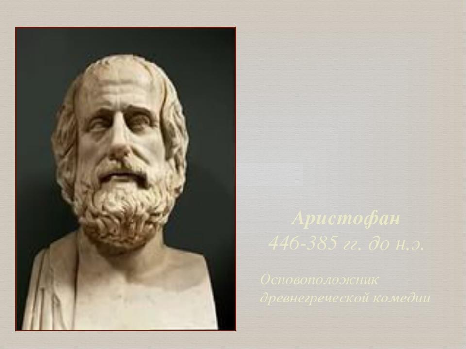 Аристофан 446-385 гг. до н.э. Основоположник древнегреческой комедии