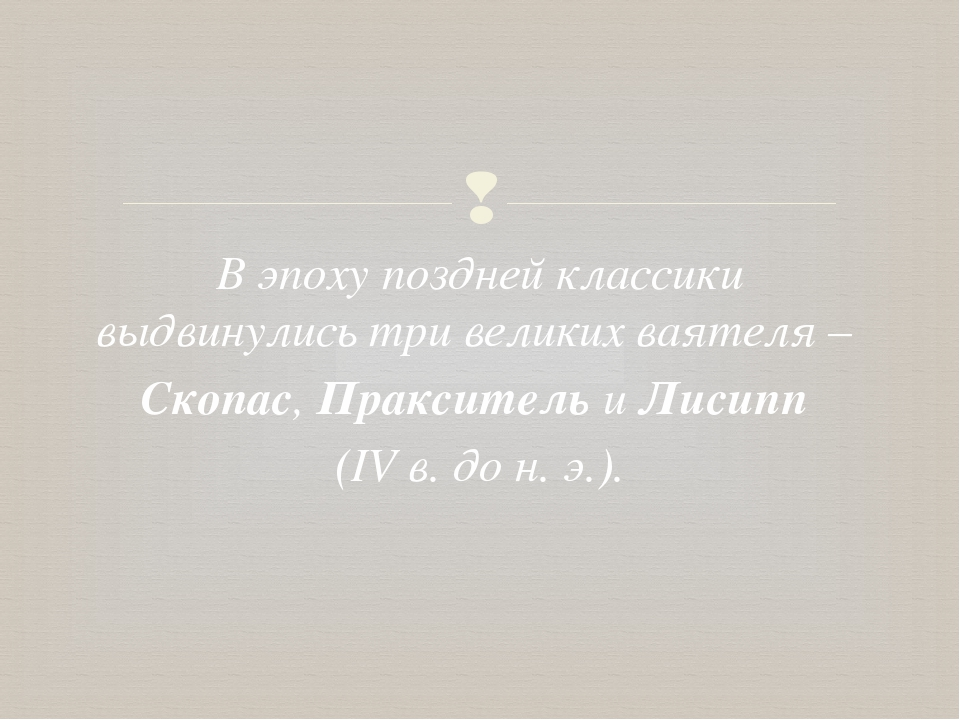 В эпоху поздней классики выдвинулись три великих ваятеля – Скопас, Пракситель...