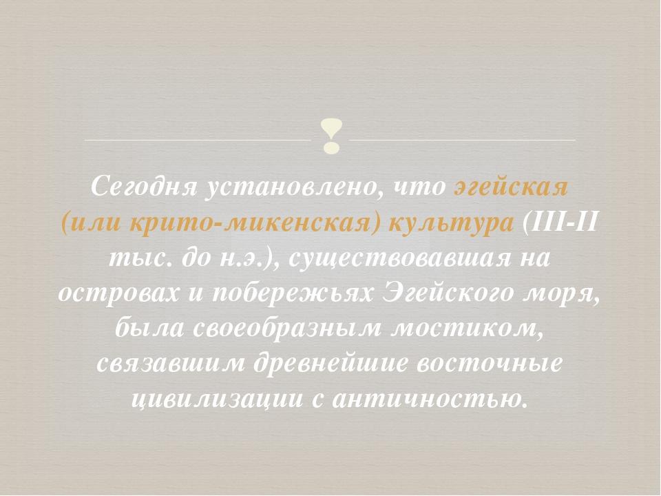 Сегодня установлено, что эгейская (или крито-микенская) культура (III-II тыс....