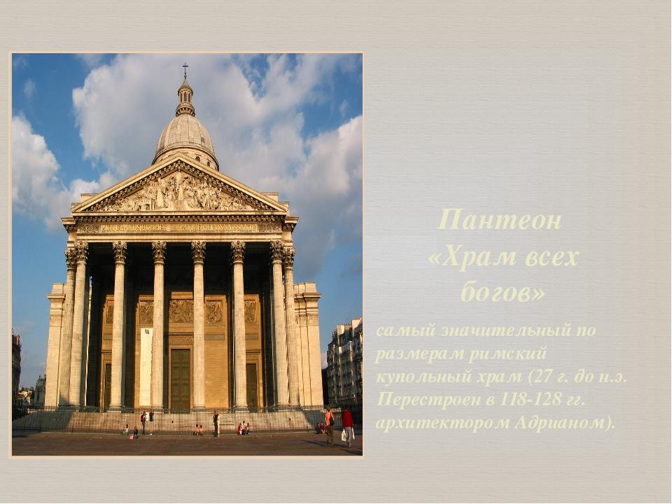Пантеон «Храм всех богов» самый значительный по размерам римский купольный хр...