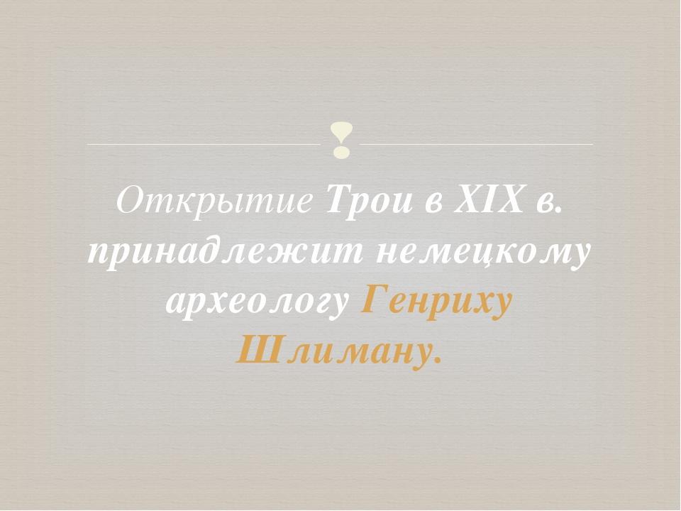 Открытие Трои в XIX в. принадлежит немецкому археологу Генриху Шлиману. 