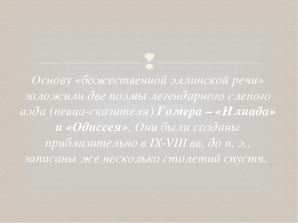 Основу «божественной эллинской речи» заложили две поэмы легендарного слепого...