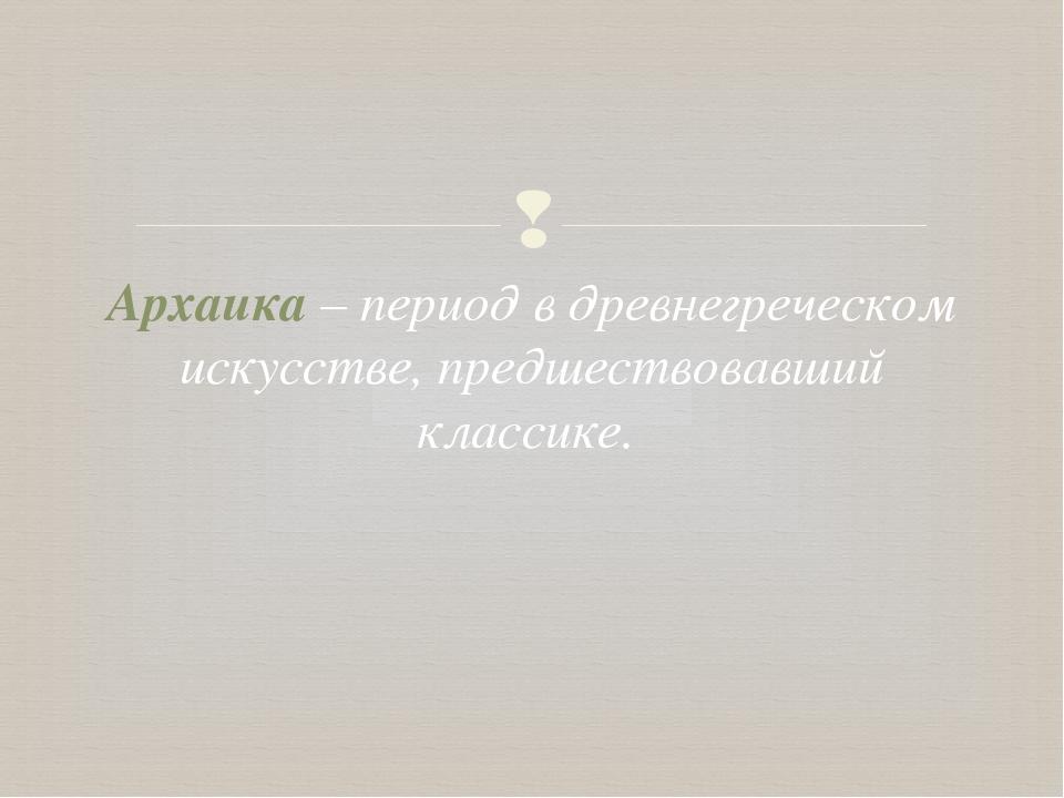 Архаика – период в древнегреческом искусстве, предшествовавший классике. 
