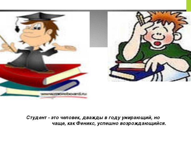 Студент - это человек, дважды в году умирающий, но чаще, как Феникс, успешно...