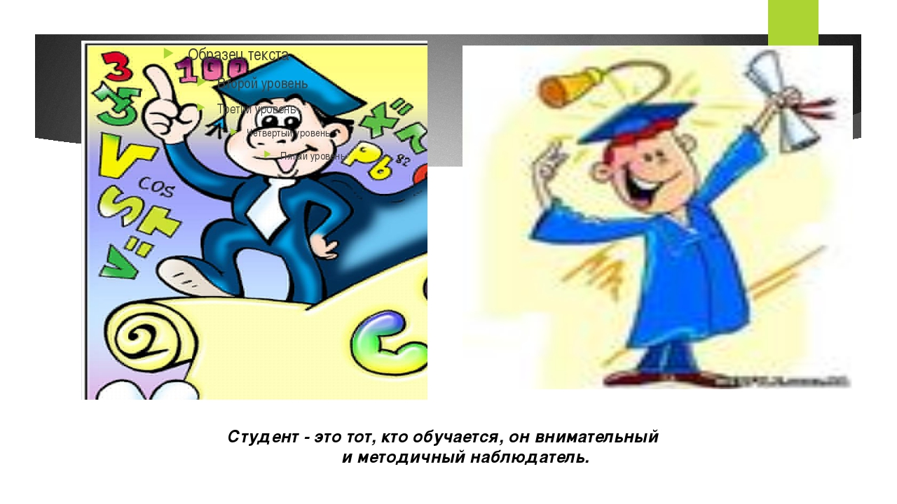 Студент - это тот, кто обучается, он внимательный и методичный наблюдатель.