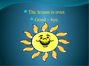 The lesson is over. Good – bye.