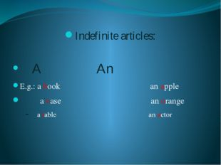 Indefinite articles: A					An E.g.: a book an apple a vase an orange a table