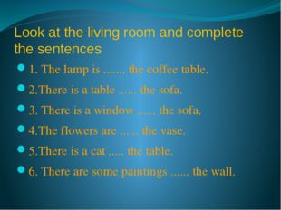 Look at the living room and complete the sentences 1. The lamp is ....... the
