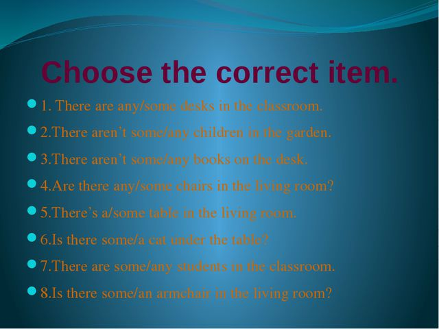 Choose the correct item. 1. There are any/some desks in the classroom. 2.Ther...