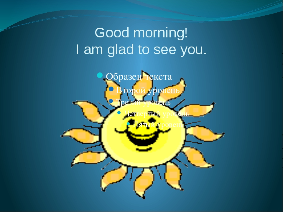 Good morning! I am glad to see you.