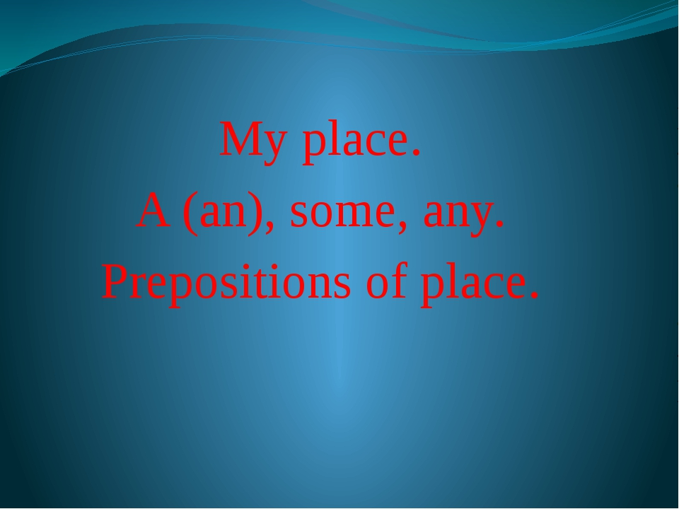 My place. A (an), some, any. Prepositions of place.