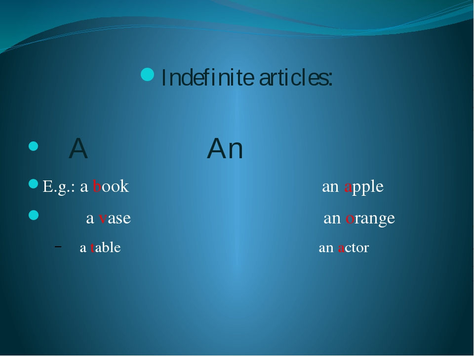Indefinite articles: A					An E.g.: a book an apple a vase an orange a table...