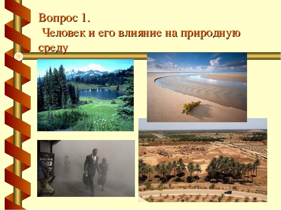 Вопрос 1. Человек и его влияние на природную среду