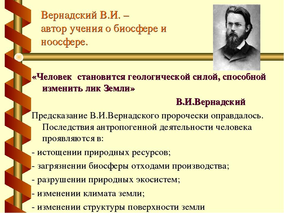 Вернадский В.И. – автор учения о биосфере и ноосфере. «Человек становится гео...