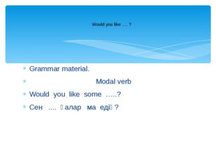 Grammar material. Modal verb Would you like some …..? Сен .... қалар ма едің?