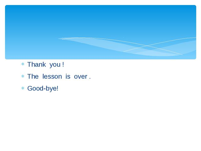 Thank you ! The lesson is over . Good-bye!