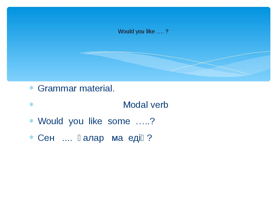 Grammar material. Modal verb Would you like some …..? Сен .... қалар ма едің?...