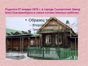 Родился 27 января 1879 г. в городе Сысертский Завод близ Екатеринбурга в семь
