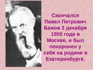 Скончался Павел Петрович Бажов 3 декабря 1950 года в Москве, и был похоронен
