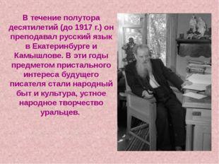 В течение полутора десятилетий (до 1917 г.) он преподавал русский язык в Екат