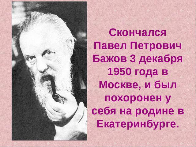 Скончался Павел Петрович Бажов 3 декабря 1950 года в Москве, и был похоронен...