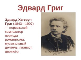 Эдвард Григ Эдвард Хагеруп Григ(1843—1907) — норвежский композитор периода р