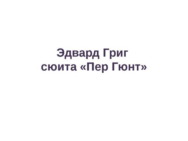 Эдвард Григ сюита «Пер Гюнт»