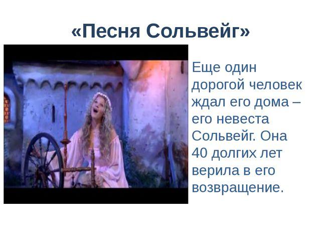 «Песня Сольвейг» Еще один дорогой человек ждал его дома – его невеста Сольвей...