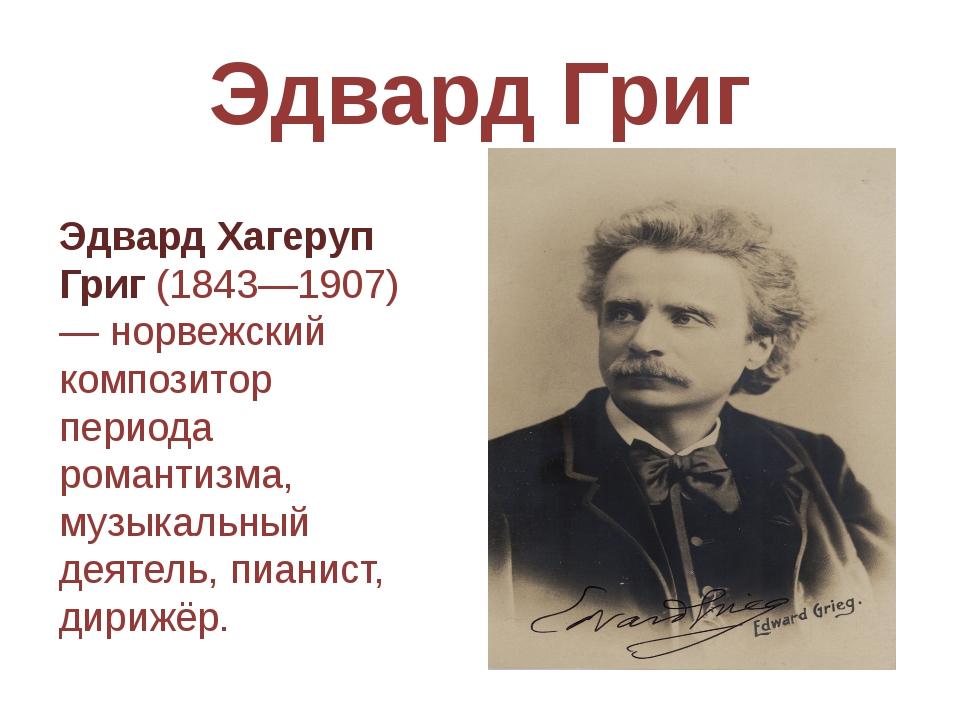 Эдвард Григ Эдвард Хагеруп Григ(1843—1907) — норвежский композитор периода р...