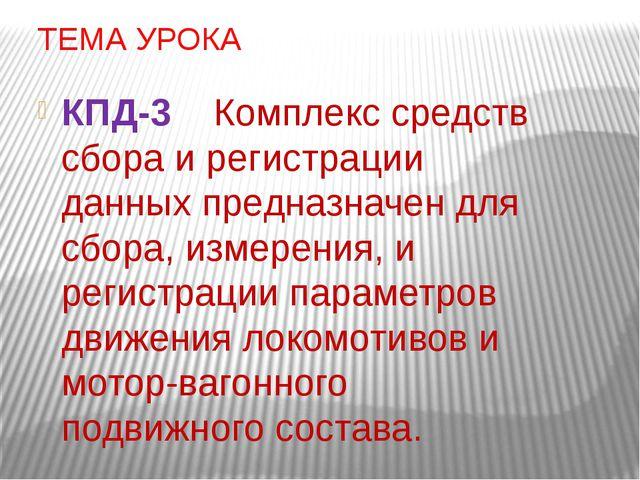 ТЕМА УРОКА КПД-3 Комплекс средств сбора и регистрации данных предназначен для...