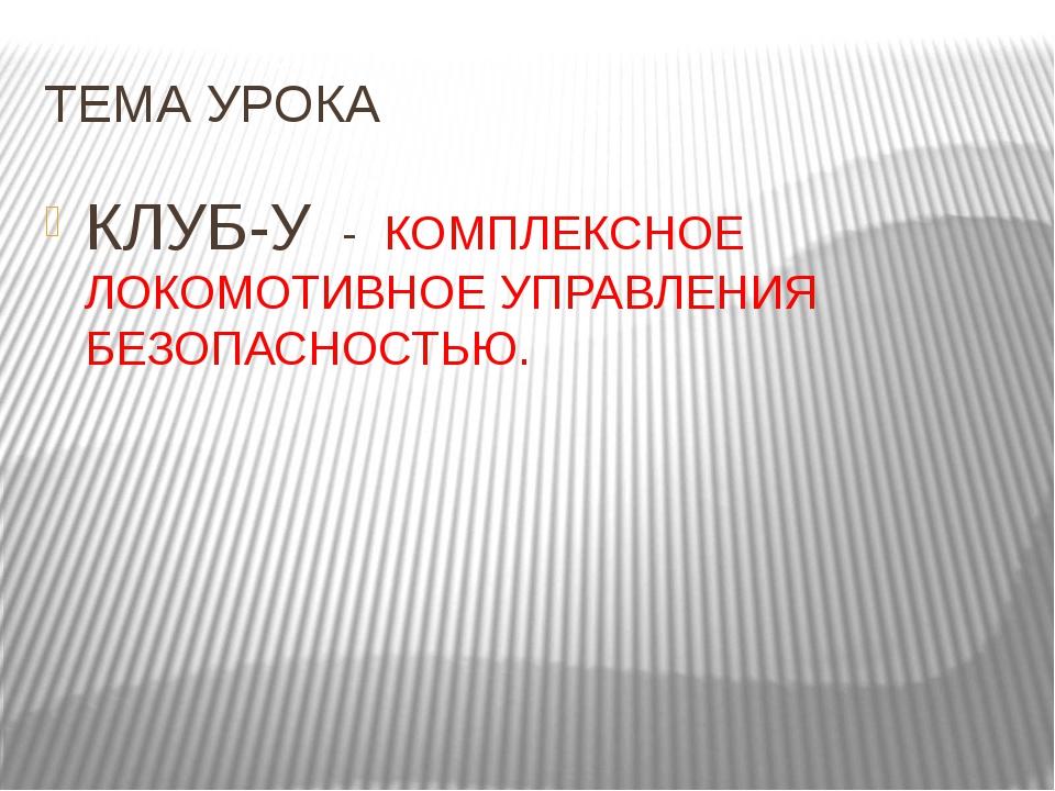 ТЕМА УРОКА КЛУБ-У - КОМПЛЕКСНОЕ ЛОКОМОТИВНОЕ УПРАВЛЕНИЯ БЕЗОПАСНОСТЬЮ.