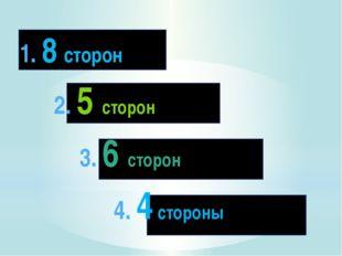 1. 8 сторон 2. 5 сторон 3. 6 сторон 4. 4 стороны