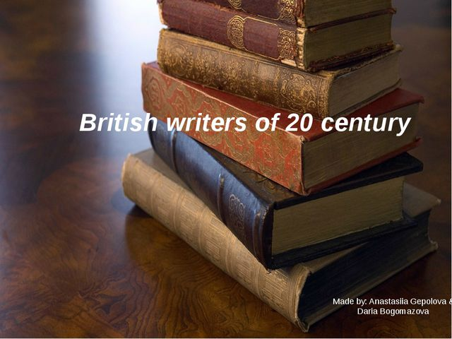 British writers of 20 century Made by: Anastasiia Gepolova & Daria Bogomazova
