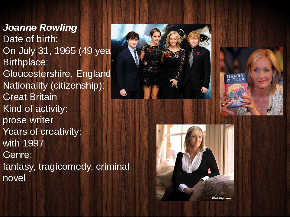 Joanne Rowling Date of birth: On July 31, 1965 (49 years) Birthplace: Glouces...